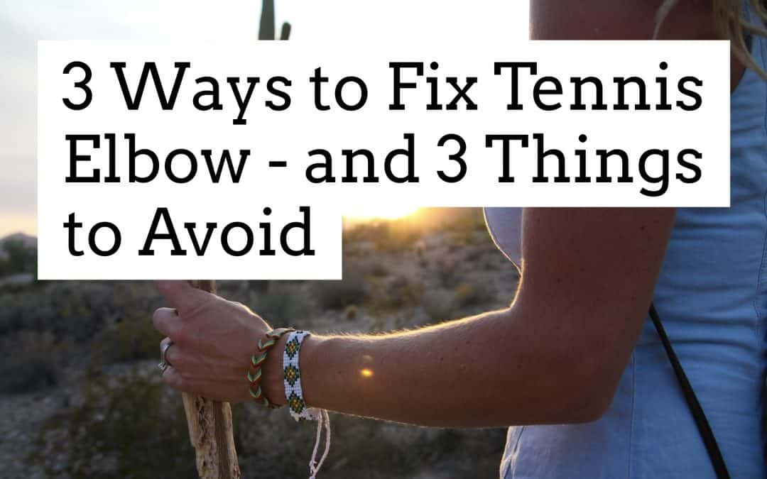 3 Ways to Fix Tennis Elbow – and 3 Things to Avoid